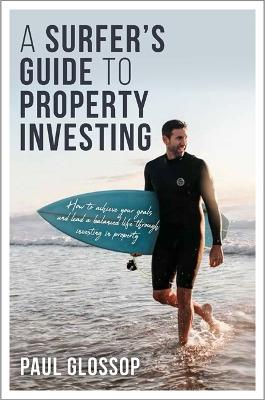 A Surfer's Guide to Property Investing: How to Achieve Your Financial Goals and Lead Your Best Life Throughinvesting in Property by Paul Glossop