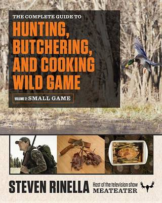 The Complete Guide to Hunting, Butchering, and Cooking Wild Game, Volume 2 by Steven Rinella