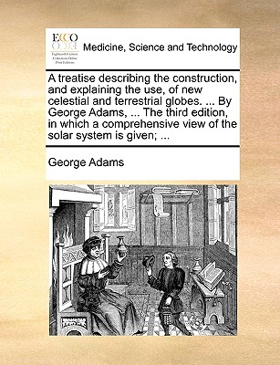 A Treatise Describing the Construction, and Explaining the Use, of New Celestial and Terrestrial Globes. ... by George Adams, ... the Third Edition, in Which a Comprehensive View of the Solar System Is Given; ... by George Adams