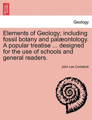 Elements of Geology; Including Fossil Botany and Pal Ontology. a Popular Treatise ... Designed for the Use of Schools and General Readers. by John Lee Comstock