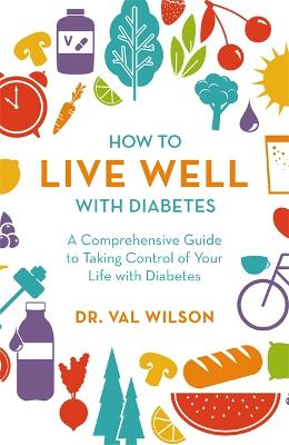 How to Live Well with Diabetes: A Comprehensive Guide to Taking Control of Your Life with Diabetes by Dr Val Wilson