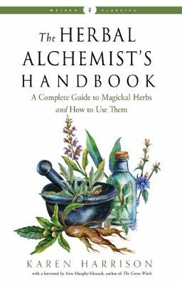 The Herbal Alchemist's Handbook: A Complete Guide to Magickal Herbs and How to Use Them Weiser Classics by Karen Harrison