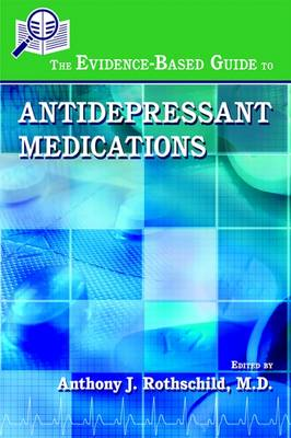 Evidence-Based Guide to Antidepressant Medications by Anthony J. Rothschild
