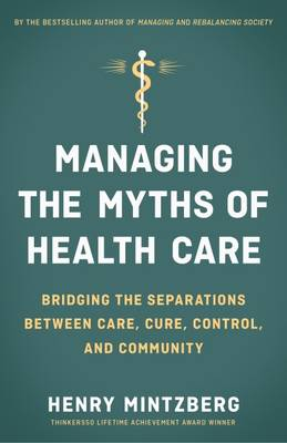 Managing the Myths of Health Care: Bridging the Separations between Care, Cure, Control, and Community by Henry Mintzberg