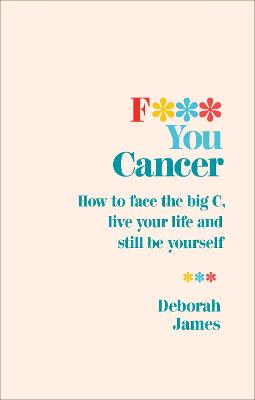 F*** You Cancer: How to face the big C, live your life and still be yourself book
