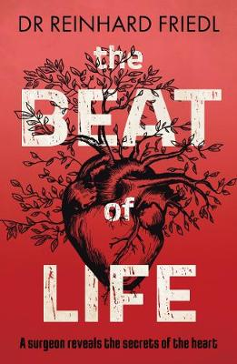 The Beat of Life: A surgeon reveals the secrets of the heart by Reinhard Friedl