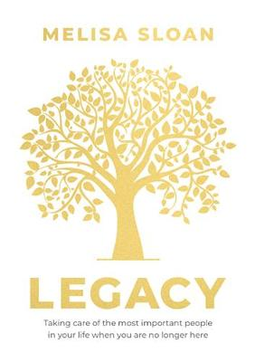 Legacy: Taking care of the most important people in your life when you: Are No Longer Here by Sloan Melisa