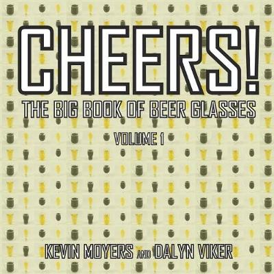 Cheers!: The Big Book of Beer Glasses Vol. 1 by Kevin Moyers