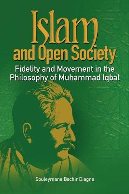 Islam and Open Society Fidelity and Movement in the Philosophy of Muhammad Iqbal by Souleymane Bachir Diagne