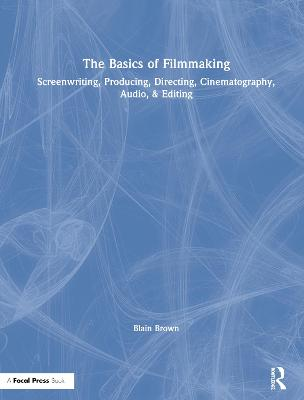 The Basics of Filmmaking: Screenwriting, Producing, Directing, Cinematography, Audio, & Editing by Blain Brown