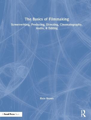 The Basics of Filmmaking: Screenwriting, Producing, Directing, Cinematography, Audio, & Editing book