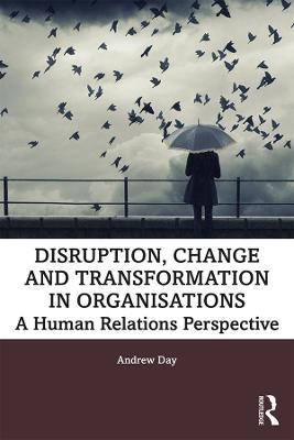 Disruption, Change and Transformation in Organisations: A Human Relations Perspective by Andrew Day