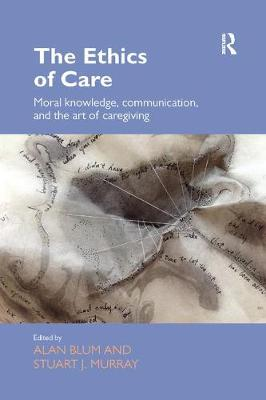 The Ethics of Care: Moral Knowledge, Communication, and the Art of Caregiving by Alan Blum