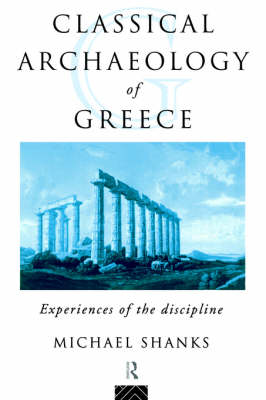 The Classical Archaeology of Greece by Michael Shanks