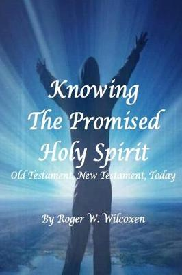 Knowing the Promised Holy Spirit: Old Testament, New Testament, Today by Roger W Wilcoxen