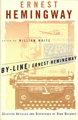By-Line: Selected Articles and Dispatches of Four Decades by Ernest Hemingway