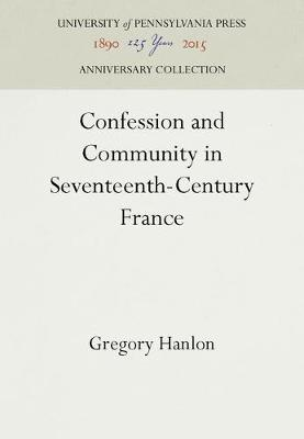 Confession and Community in Seventeenth Century France by Gregory Hanlon