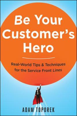 Be Your Customers Hero: Real-World Tips & Techniques for the Service Front Lines by Adam Toporek