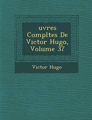 Uvres Completes de Victor Hugo, Volume 37 by Victor Hugo