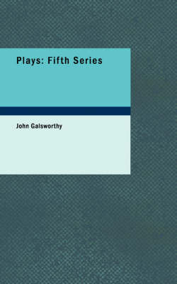 Plays: Fifth Series by John Galsworthy