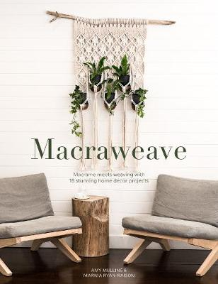Macraweave: Macrame meets weaving with 18 stunning home decor projects by Amy Mullins