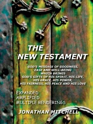 The New Testament - God's Message of Goodness, Ease and Well-Being Which Brings God's Gifts of His Spirit, His Life, His Grace, His Power, His Fairness, His Peace and His Love by Jonathan Paul Mitchell