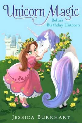 Unicorn Magic #1: Bella's Birthday Unicorn by Jessica Burkhart