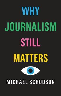 Why Journalism Still Matters by Michael Schudson