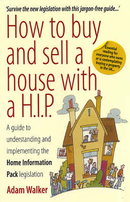 How to Buy and Sell a House with a H.I.P.: A Guide to Understanding and Implementing the Home Information Pack Legislation by Adam Walker