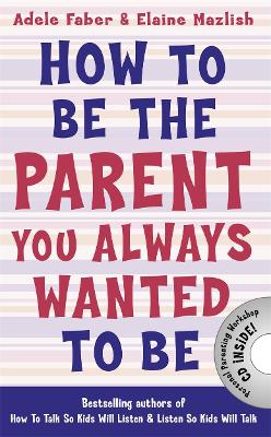 How to Be the Parent You Always Wanted to Be by Adele Faber