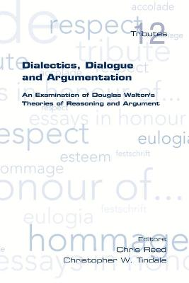 Dialectics, Dialogue and Argumentation. An Examination of Douglas Walton's Theories of Reasoning by Christopher W. Tindale