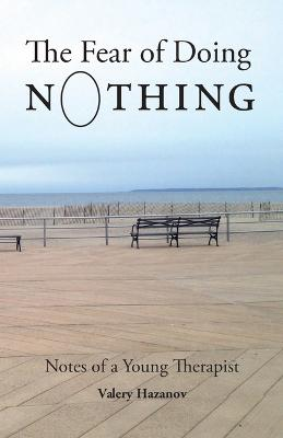 The Fear of Doing Nothing: Notes of a Young Therapist by Valery Hazanov