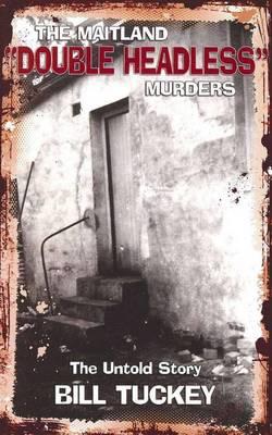 The Maitland 'Double Headless' Murders by Bill Tuckey
