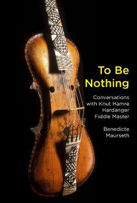 To Be Nothing: Conversations with Knut Hamre, Hardanger Fiddle Master by Benedicte Maurseth