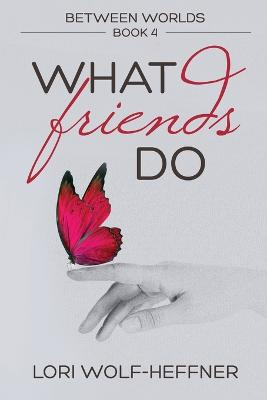 Between Worlds 4: What Friends Do by Lori Wolf-Heffner
