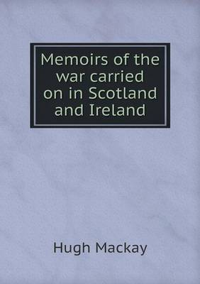 Memoirs of the War Carried on in Scotland and Ireland by Dr Hugh MacKay