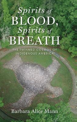 Spirits of Blood, Spirits of Breath by Barbara Alice Mann
