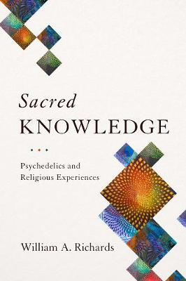 Sacred Knowledge: Psychedelics and Religious Experiences by William Richards