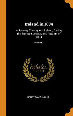 Ireland in 1834: A Journey Throughout Ireland, During the Spring, Summer, and Autumn of 1834; Volume 1 by Henry David Inglis