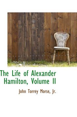 The Life of Alexander Hamilton, Volume II by John Torrey Jr Morse