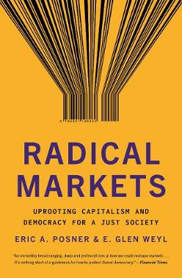 Radical Markets: Uprooting Capitalism and Democracy for a Just Society by Eric A. Posner