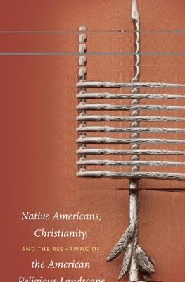 Native Americans, Christianity, and the Reshaping of the American Religious Landscape by Mark A. Nicholas
