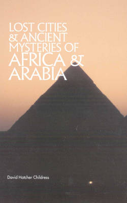 Lost Cities & Ancient Mysteries of Africa and Arabia by David Hatcher Childress