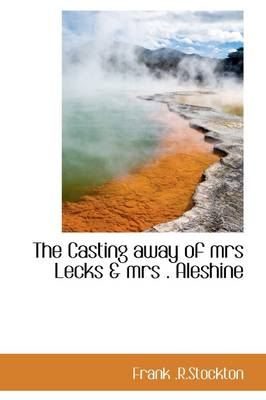 The Casting Away of Mrs Lecks & Mrs . Aleshine by Frank R Stockton