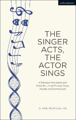 The Singer Acts, The Actor Sings: A Practical Workbook to Living Through Song, Vocally and Dramatically by Glenn Seven Allen