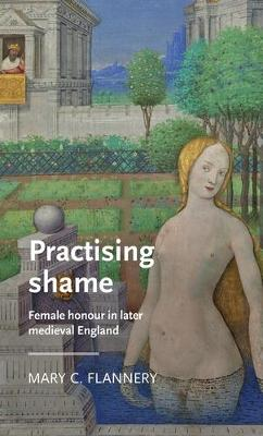 Practising Shame: Female Honour in Later Medieval England by Mary C. Flannery