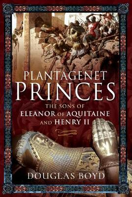 Plantagenet Princes: Sons of Eleanor of Aquitaine and Henry II by Douglas Boyd