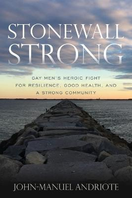 Stonewall Strong: Gay Men's Heroic Fight for Resilience, Good Health, and a Strong Community book
