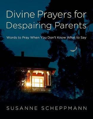 Divine Prayers for Despairing Parents by Susanne Scheppmann