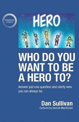 Who do you want to be a hero to?: Answer just one question and clarify who you can always be by Dan Sullivan